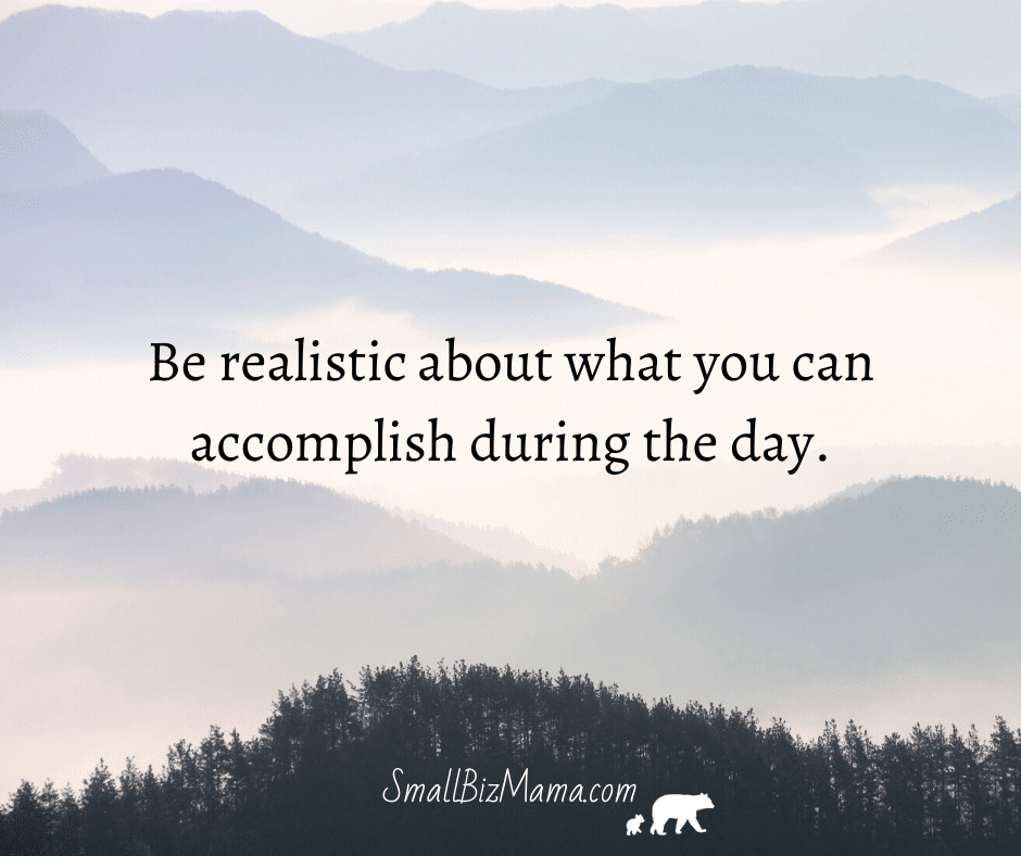 Be realistic about what you can accomplish during the day
