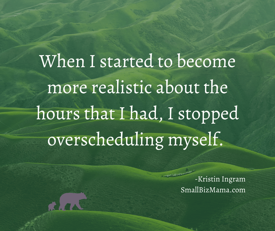 When I started to become more realistic about the hours that I had, I stopped overscheduling myself