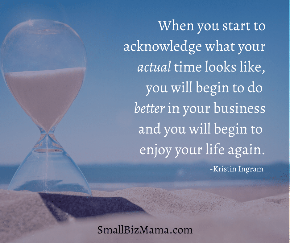 When you start to acknowledge what your actual time looks like, you will begin to do better in your business and you will begin to enjoy your life again.