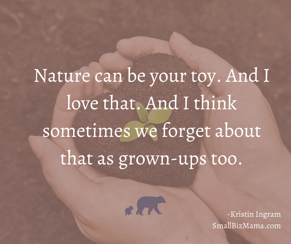 Nature can be your toy. And I love that. And I think sometimes we forget about that as grown-ups too
