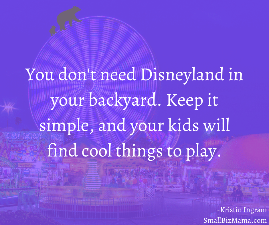 You don't need Disneyland in your backyard. Keep it simple, and your kids will find cool things to play
