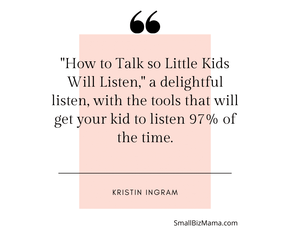 """""""How to Talk so LittleKids Will Listen,"""" a delightful listen, with the tools that will get your kid to listen 97% of the time."""