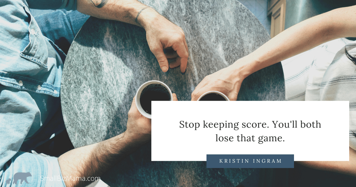 Stop keeping score. You'll both lose that game.