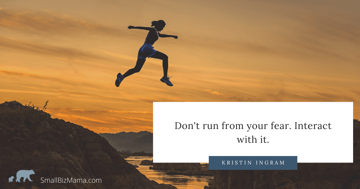 Don't run from your fear. Interact with it.