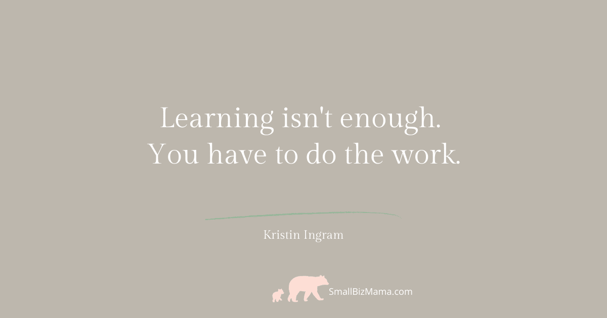 Learning isn't enough you have to do the work