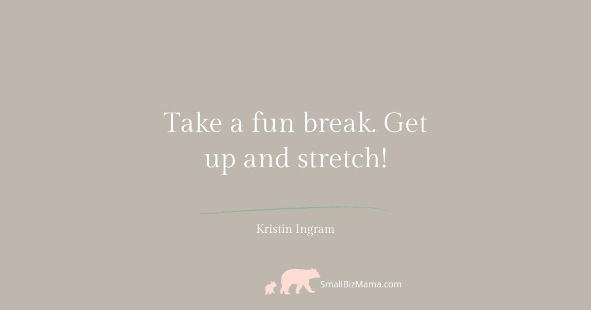 Take a fun break. Get up and stretch!
