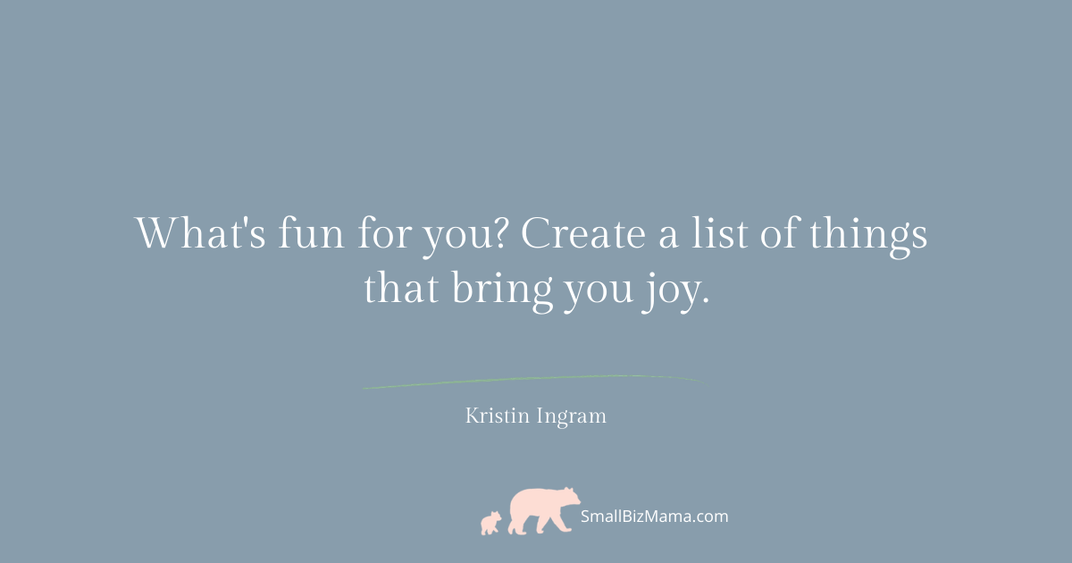 What is fun for you? Create a list of things that bring you joy.