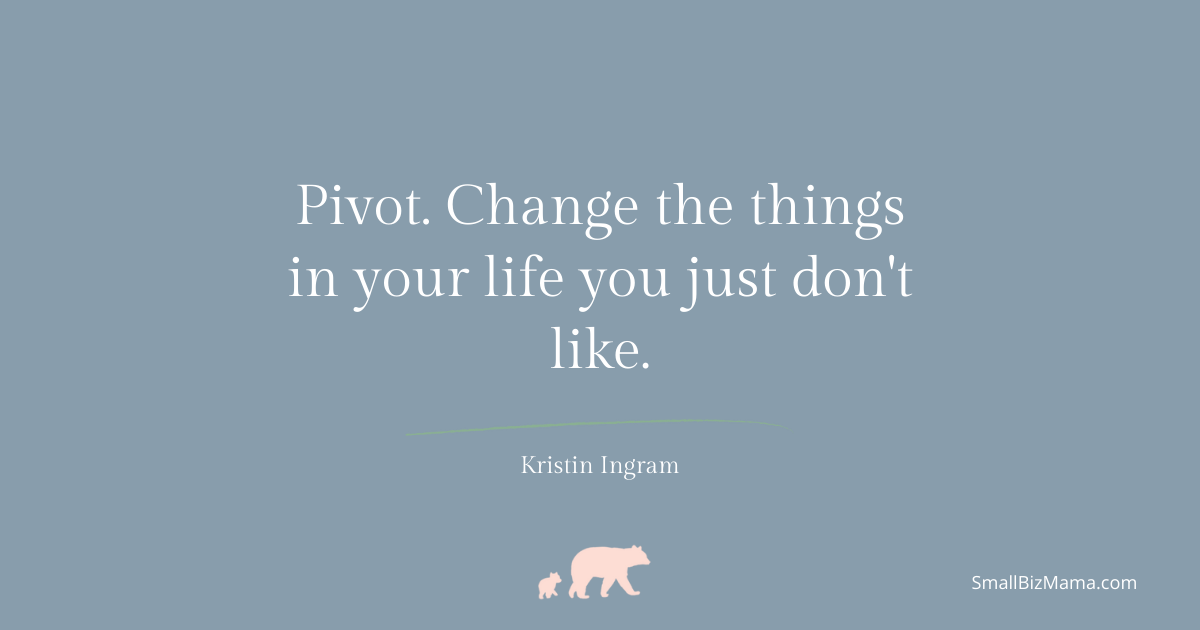Pivot. Change the things in your life that you just don't like.