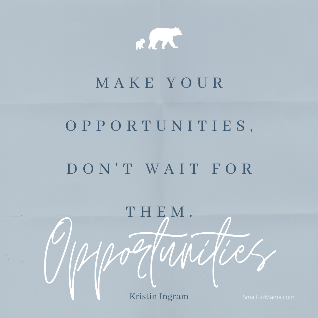 Make your opportunities. Don't wait for them