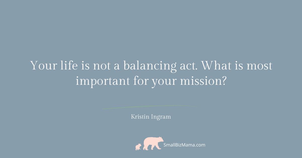 Your life is not a balancing act. What is important for your mission?